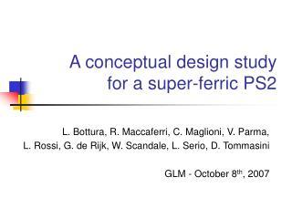 A conceptual design study  for a super-ferric PS2
