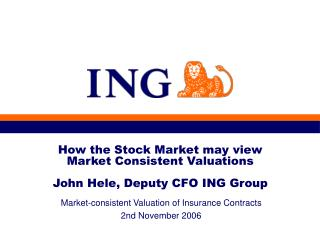 How the Stock Market may view  Market Consistent Valuations John Hele, Deputy CFO ING Group