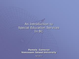 An Introduction to  Special Education Services  In BC Pamela  Cameron Vancouver Island University