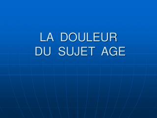 LA  DOULEUR  DU  SUJET  AGE