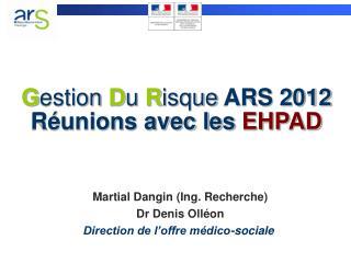 G estion D u R isque  ARS 2012  Réunions avec les  EHPAD