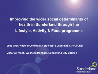 Julie Gray, Head of Community Services, Sunderland City Council  Victoria French, Wellness Manager, Sunderland City Coun