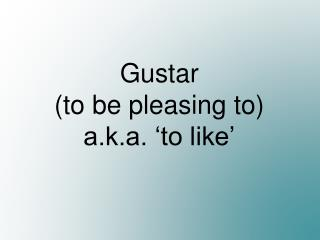 Gustar (to be pleasing to) a.k.a. 'to like'