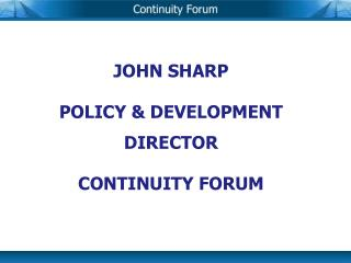 JOHN SHARP POLICY & DEVELOPMENT DIRECTOR CONTINUITY FORUM