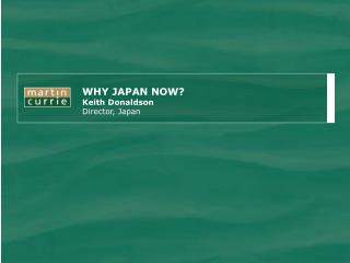 WHY JAPAN NOW? Keith Donaldson Director, Japan