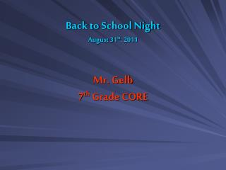 Back to School Night August 31 st , 2011 Mr. Gelb 7 th  Grade CORE