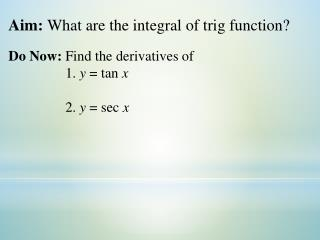 Aim:  What are the integral of trig function?