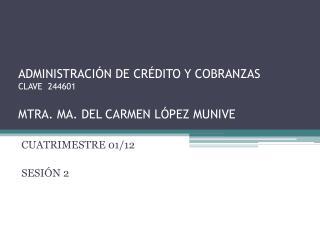 ADMINISTRACIÓN DE CRÉDITO Y COBRANZAS CLAVE  244601 MTRA. MA. DEL CARMEN LÓPEZ MUNIVE
