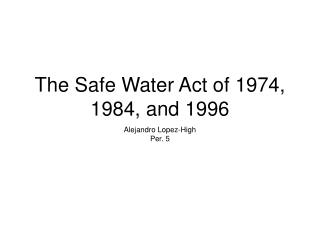 The Safe Water Act of 1974, 1984, and 1996