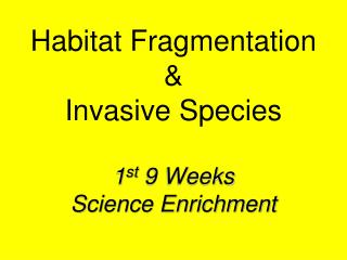 Habitat Fragmentation & Invasive Species 1 st  9 Weeks  Science Enrichment