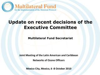 Update on recent decisions of the Executive Committee Multilateral Fund Secretariat
