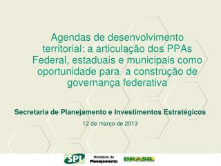 Secretaria de Planejamento e Investimentos Estratégicos  12 de março de 2013