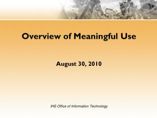 Overview of Meaningful Use August 30, 2010 IHS Office of Information Technology