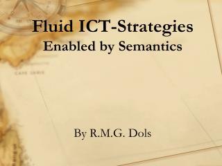 Fluid ICT-Strategies Enabled by Semantics By R.M.G. Dols