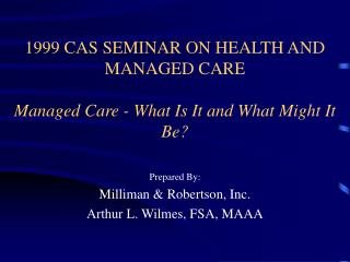 1999 CAS SEMINAR ON HEALTH AND MANAGED CARE Managed Care - What Is It and What Might It Be?
