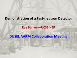 Demonstration of a Fast-neutron Detector Ray Bunker—UCSB HEP DUSEL AARM Collaboration Meeting