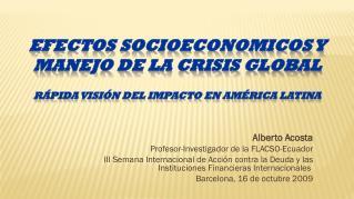 EFECTOS SOCIOECONOMICOS Y MANEJO DE LA CRISIS  GLOBAL Rápida visión del impacto en América Latina