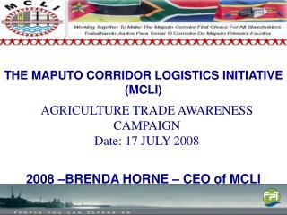 THE MAPUTO CORRIDOR LOGISTICS INITIATIVE (MCLI) 2008 �BRENDA HORNE � CEO of MCLI