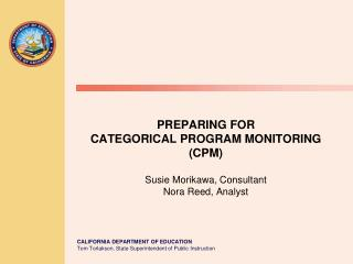 PREPARING FOR  CATEGORICAL PROGRAM MONITORING (CPM) Susie Morikawa, Consultant Nora Reed, Analyst