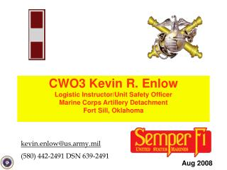 CWO3 Kevin R. Enlow Logistic Instructor/Unit Safety Officer Marine Corps Artillery Detachment