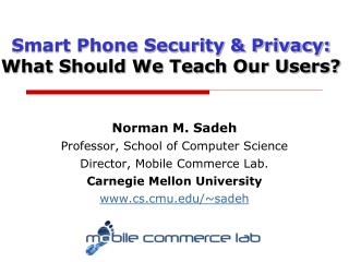 Norman M. Sadeh Professor, School of Computer Science Director, Mobile Commerce Lab.