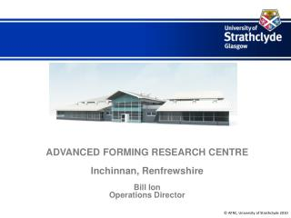 ADVANCED FORMING RESEARCH CENTRE Inchinnan, Renfrewshire Bill Ion Operations Director