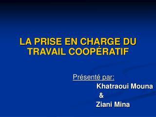 LA PRISE EN CHARGE DU TRAVAIL COOPÉRATIF Présenté par: Khatraoui Mouna                   &