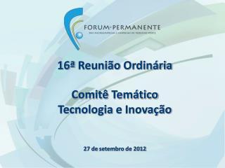 16ª  Reunião Ordinária Comitê Temático Tecnologia  e  Inovação 27 de  setembro  de 2012