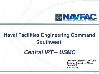 CDR Mark Geronime, CEC, USN Assistant Operations Officer Central IPT June 28, 2007