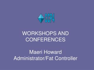 WORKSHOPS AND CONFERENCES Maeri Howard Administrator/Fat Controller
