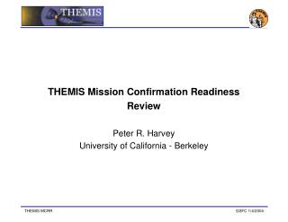 THEMIS Mission Confirmation Readiness Review Peter R. Harvey University of California - Berkeley