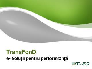 TransFonD e- Soluţii pentru perform @ nţă