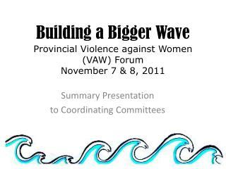 Building a Bigger Wave Provincial Violence against Women (VAW) Forum November 7 & 8, 2011
