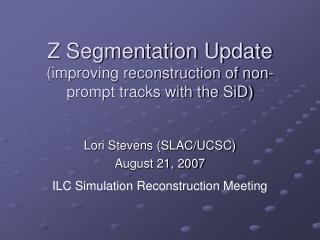 Z Segmentation Update (improving reconstruction of non-prompt tracks with the SiD)