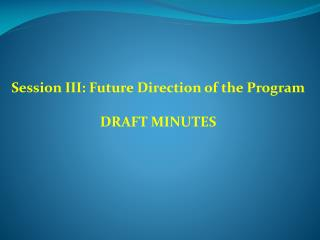 Session III: Future Direction of the Program DRAFT MINUTES