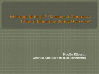 Kicking off the 112 th  Session of Congress: Federal Education Policy Overview