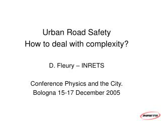 Urban Road Safety How to deal with complexity? D. Fleury – INRETS Conference Physics and the City.