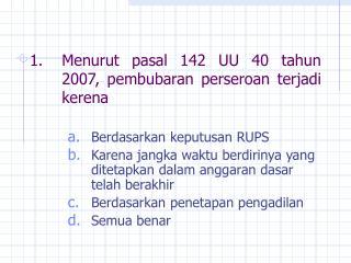 Menurut pasal 142 UU 40 tahun 2007, pembubaran perseroan terjadi kerena