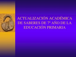 ACTUALIZACIÓN ACADÉMICA DE SABERES DE 7º AÑO DE LA EDUCACIÓN PRIMARIA