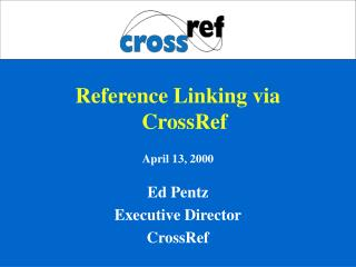 Reference Linking via CrossRef April 13, 2000 Ed Pentz Executive Director CrossRef