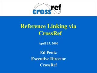 Reference Linking via CrossRef April 13, 2000 Ed Pentz Executive Director CrossRef