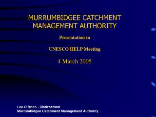 MURRUMBIDGEE CATCHMENT MANAGEMENT AUTHORITY Presentation to  UNESCO HELP Meeting 4 March 2005
