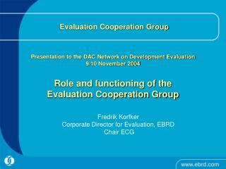 Fredrik Korfker Corporate Director for Evaluation, EBRD  Chair ECG