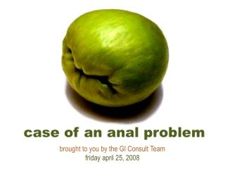 case of an anal problem