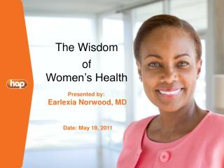 The Wisdom of  Women's Health 	     Presented by:       Earlexia Norwood, MD 	  Date: May 19, 2011