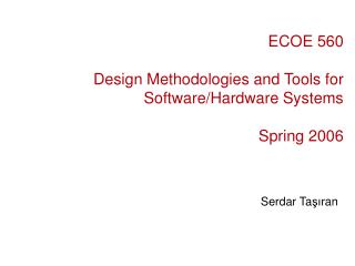 ECOE 560 Design Methodologies and Tools for Software/Hardware Systems Spring 2006