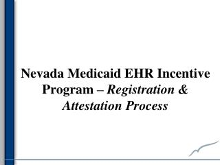 Nevada Medicaid EHR Incentive Program  –  Registration & Attestation Process