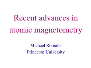 Recent advances in atomic magnetometry Michael Romalis Princeton University