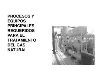 PROCESOS Y EQUIPOS PRINCIPALES REQUERIDOS PARA EL TRATAMIENTO DEL GAS NATURAL