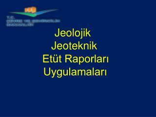 Jeolojik  Jeoteknik  Etüt Raporları  Uygulamaları